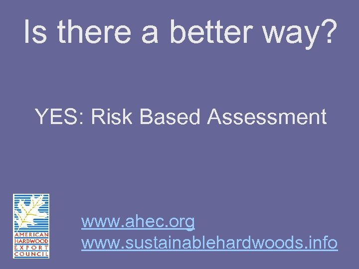 Is there a better way? YES: Risk Based Assessment www. ahec. org www. sustainablehardwoods.