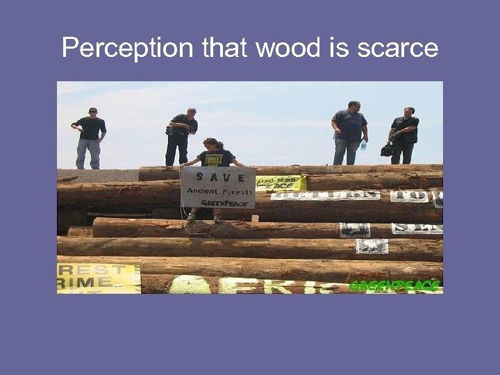 Perception that wood is scarce