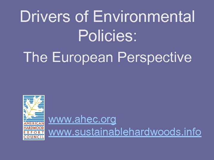 Drivers of Environmental Policies: The European Perspective www. ahec. org www. sustainablehardwoods. info