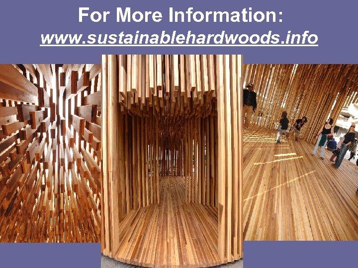 For More Information: www. sustainablehardwoods. info