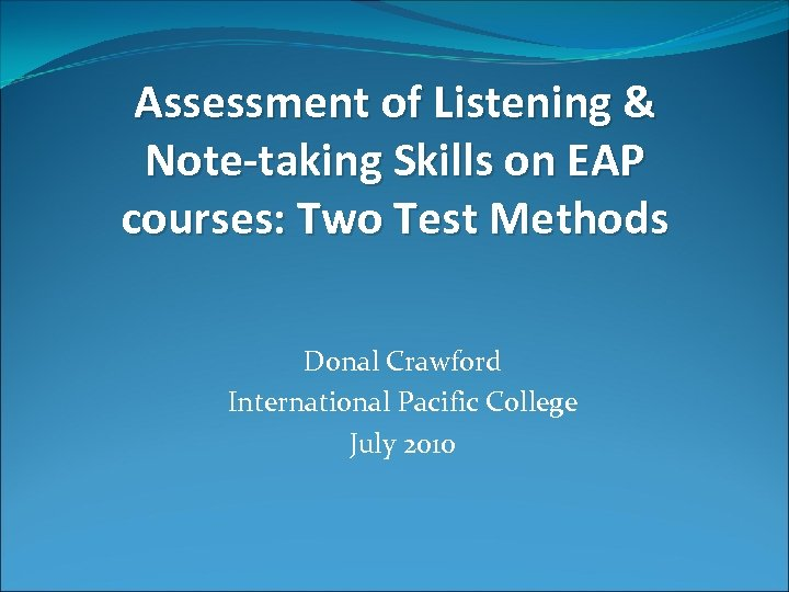 Assessment of Listening & Note-taking Skills on EAP courses: Two Test Methods Donal Crawford