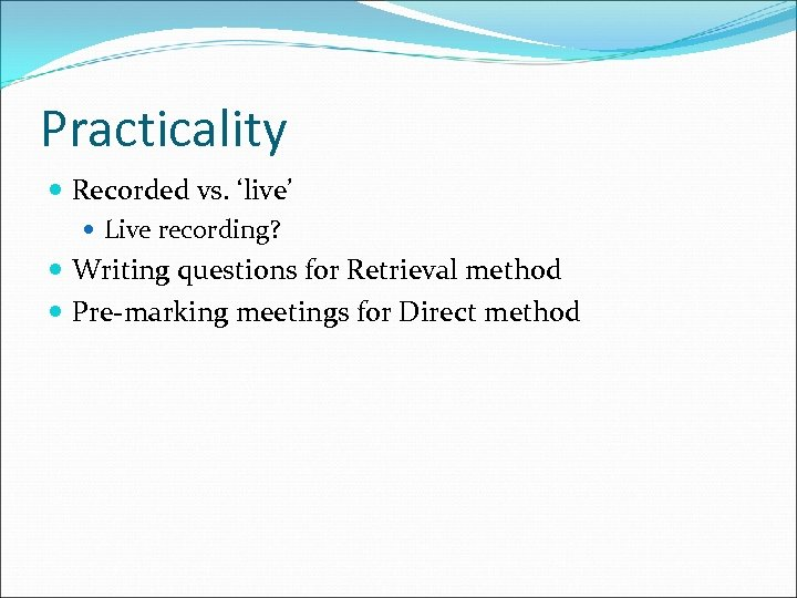 Practicality Recorded vs. 'live' Live recording? Writing questions for Retrieval method Pre-marking meetings for