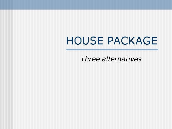 HOUSE PACKAGE Three alternatives
