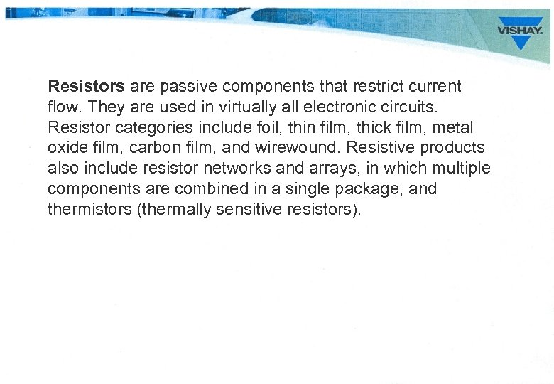 Resistors are passive components that restrict current flow. They are used in virtually all