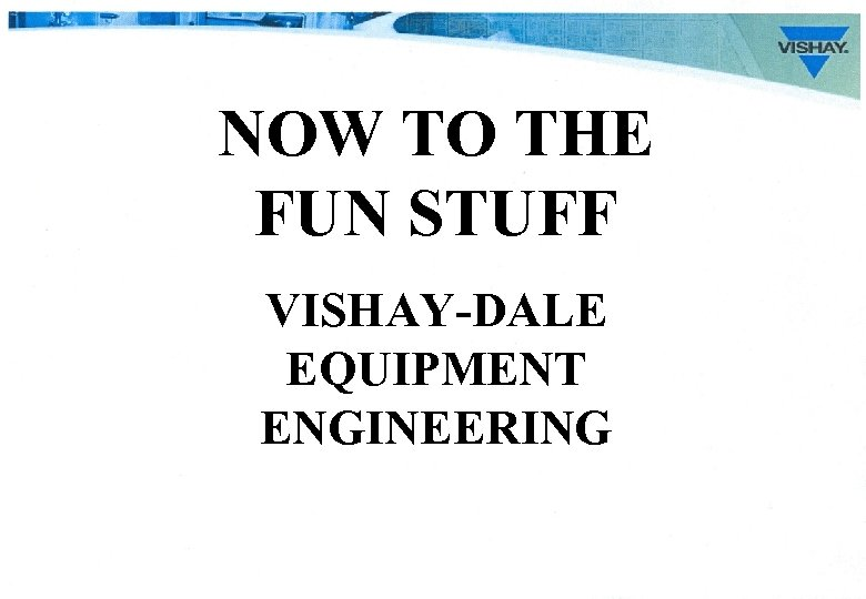 NOW TO THE FUN STUFF VISHAY-DALE EQUIPMENT ENGINEERING