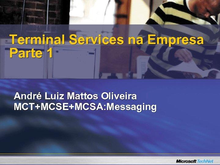 Terminal Services na Empresa Parte 1 André Luiz Mattos Oliveira MCT+MCSE+MCSA: Messaging