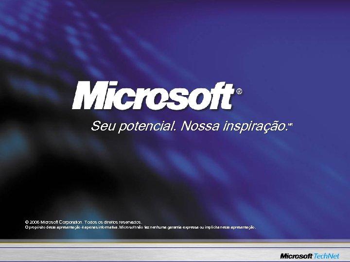 Seu potencial. Nossa inspiração. MR © 2006 Microsoft Corporation. Todos os direitos reservados. O