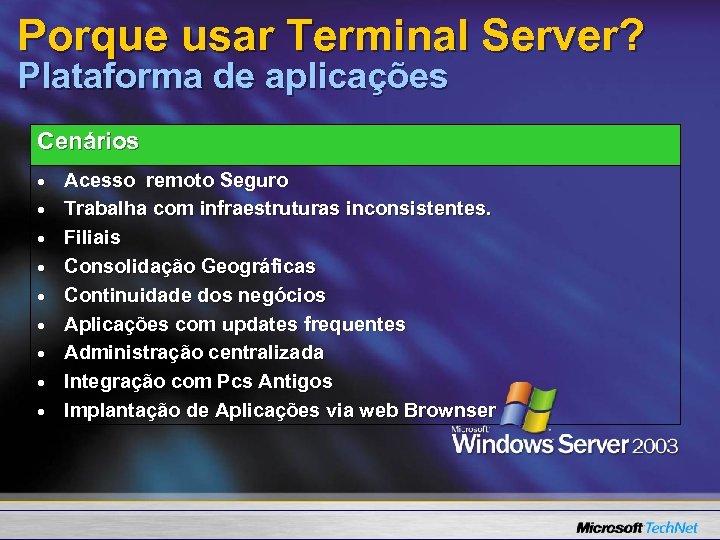 Porque usar Terminal Server? Plataforma de aplicações Cenários Acesso remoto Seguro Trabalha com infraestruturas