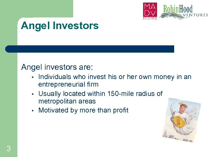 Angel Investors Angel investors are: • • • 3 Individuals who invest his or