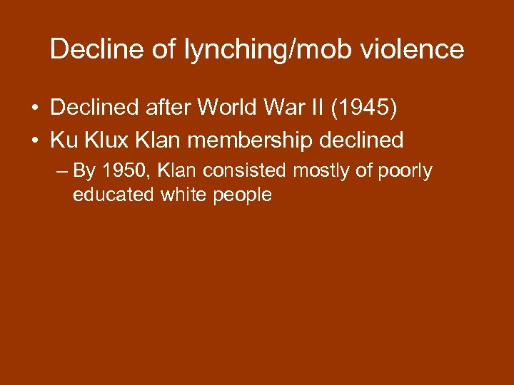 Decline of lynching/mob violence • Declined after World War II (1945) • Ku Klux