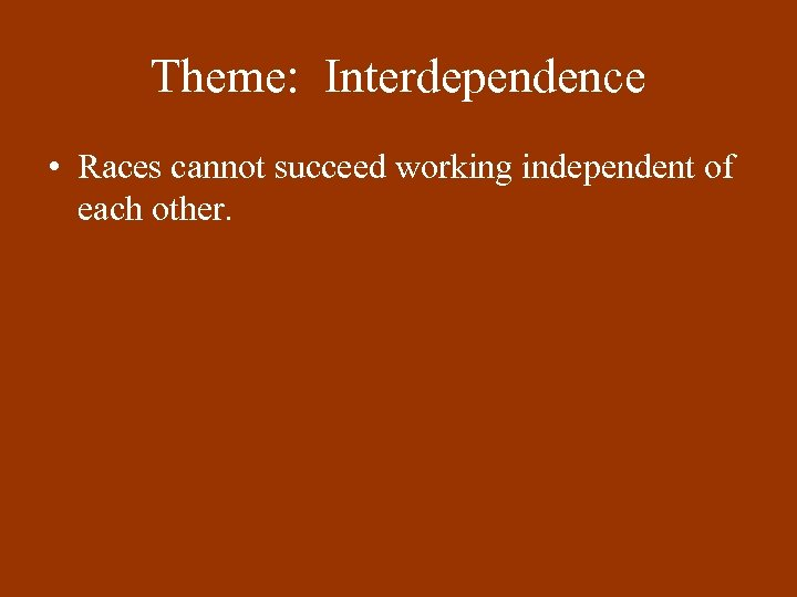 Theme: Interdependence • Races cannot succeed working independent of each other.