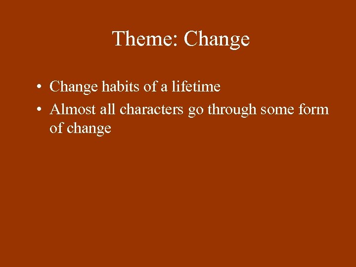 Theme: Change • Change habits of a lifetime • Almost all characters go through