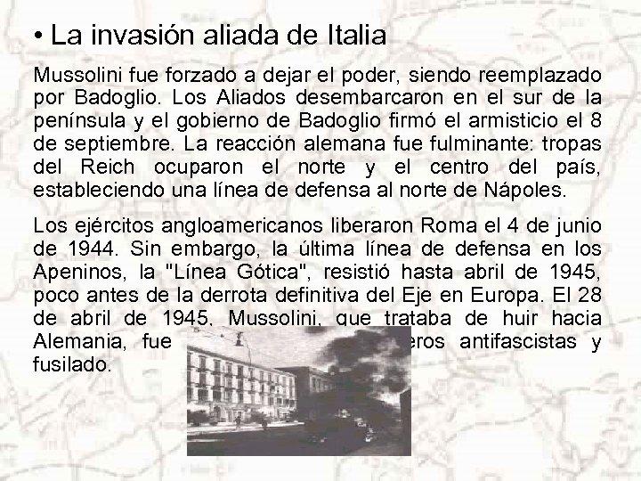 • La invasión aliada de Italia Mussolini fue forzado a dejar el poder,