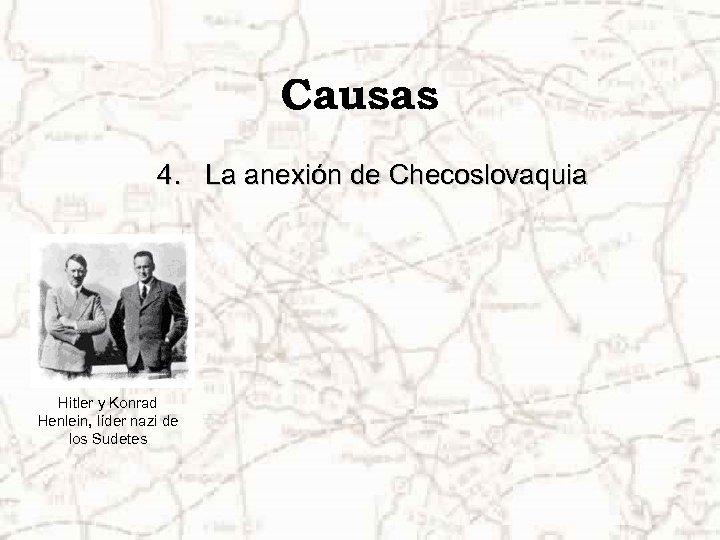 Causas 4. La anexión de Checoslovaquia Hitler y Konrad Henlein, líder nazi de los