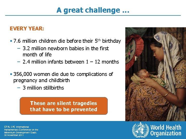A great challenge … EVERY YEAR: § 7. 6 million children die before their