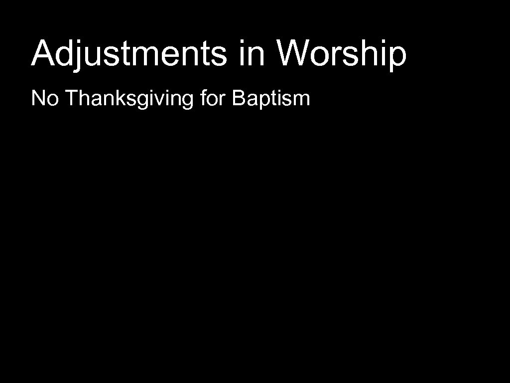 Adjustments in Worship No Thanksgiving for Baptism
