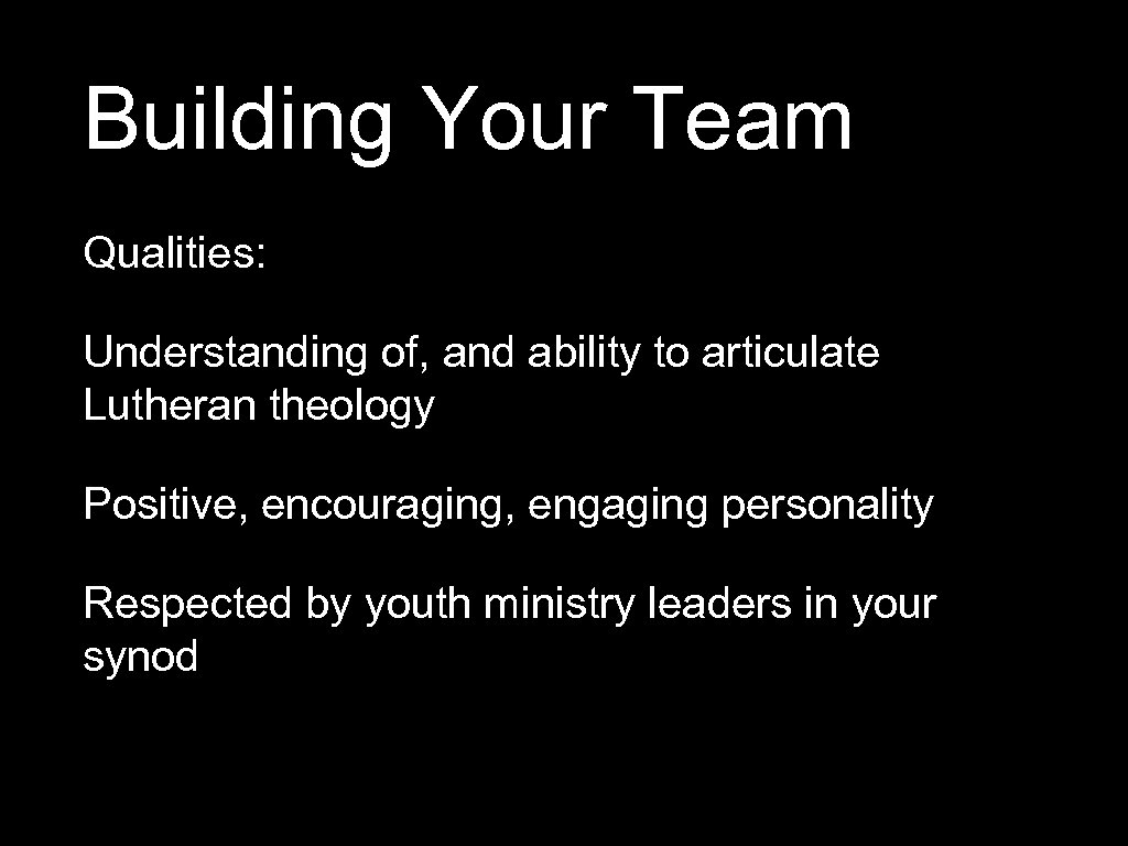 Building Your Team Qualities: Understanding of, and ability to articulate Lutheran theology Positive, encouraging,