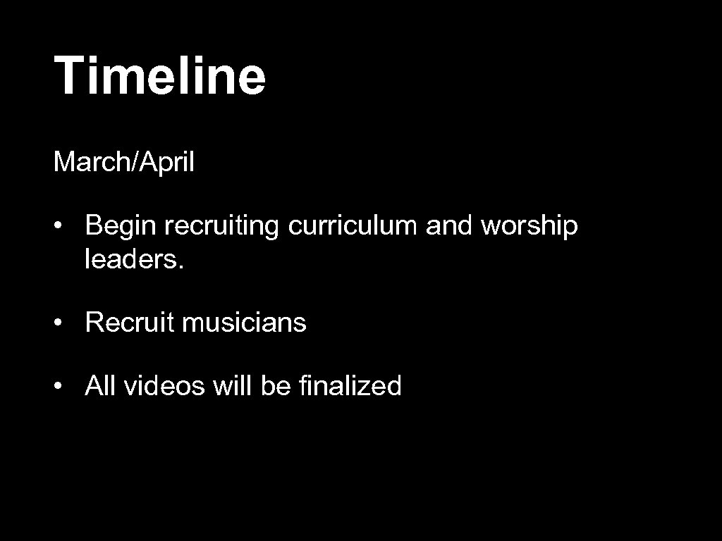 Timeline March/April • Begin recruiting curriculum and worship leaders. • Recruit musicians • All