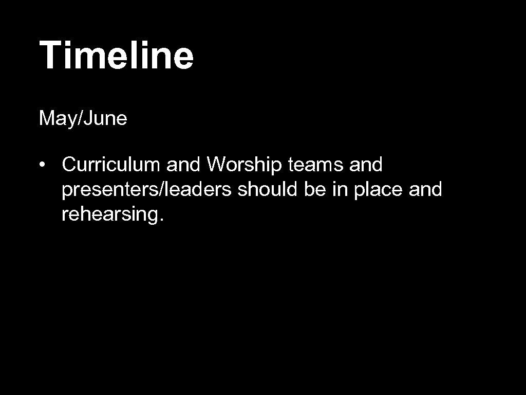Timeline May/June • Curriculum and Worship teams and presenters/leaders should be in place and