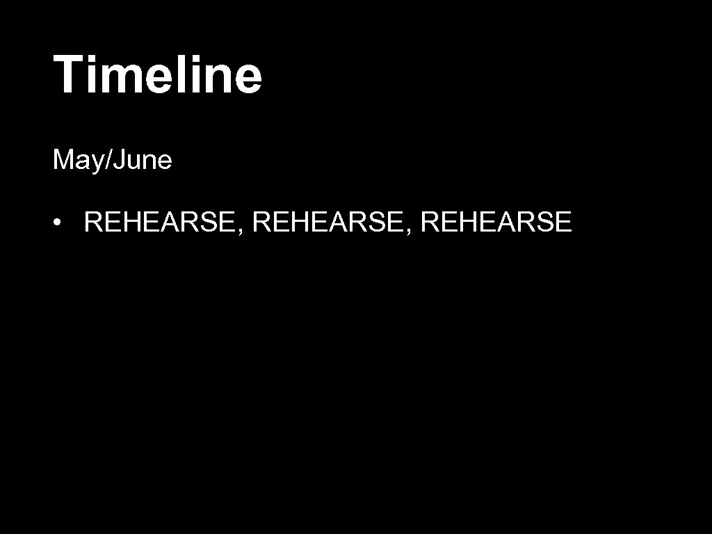 Timeline May/June • REHEARSE, REHEARSE