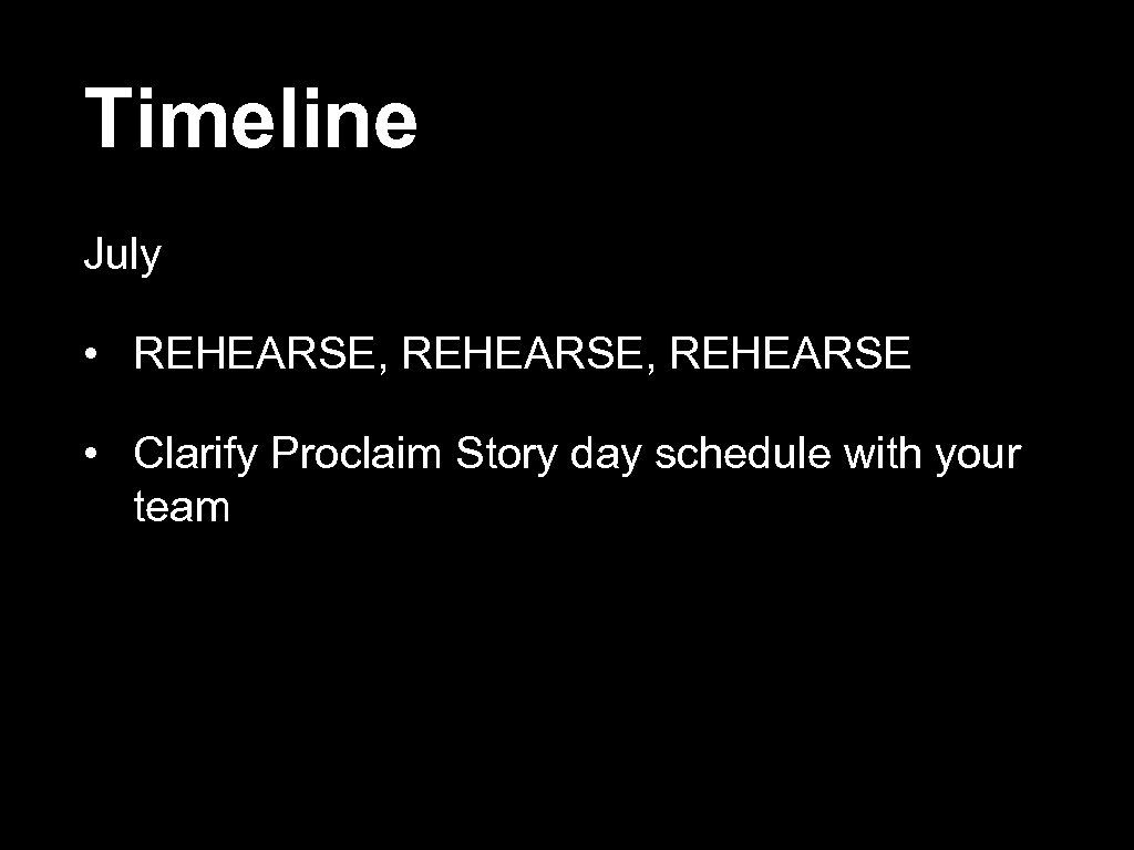 Timeline July • REHEARSE, REHEARSE • Clarify Proclaim Story day schedule with your team