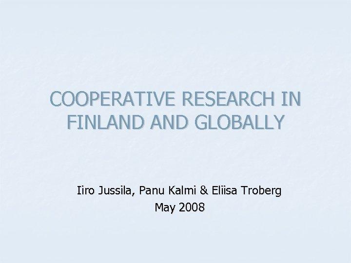 COOPERATIVE RESEARCH IN FINLAND GLOBALLY Iiro Jussila, Panu Kalmi & Eliisa Troberg May 2008