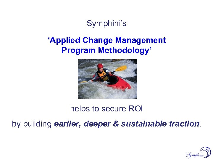 Symphini's 'Applied Change Management Program Methodology' helps to secure ROI by building earlier, deeper