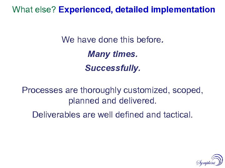 What else? Experienced, detailed implementation We have done this before. Many times. Successfully. Processes
