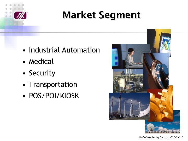 Market Segment • Industrial Automation • Medical • Security • Transportation • POS/POI/KIOSK Global