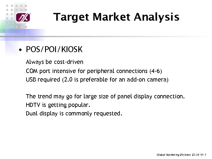 Target Market Analysis • POS/POI/KIOSK Always be cost-driven COM port intensive for peripheral connections