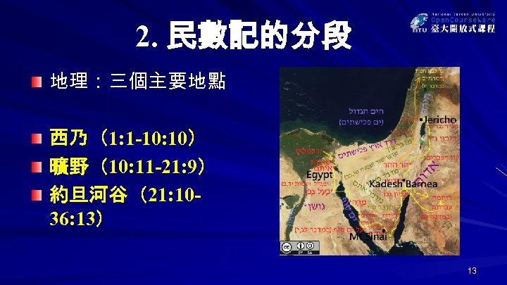 2. 民數記的分段 地理:三個主要地點 西乃(1: 1 -10: 10) 曠野(10: 11 -21: 9) 約旦河谷(21: 1036: 13)
