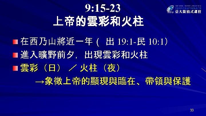 9: 15 -23 上帝的雲彩和火柱 在西乃山將近一年( 出 19: 1 -民 10: 1) 進入曠野前夕,出現雲彩和火柱 雲彩(日) /