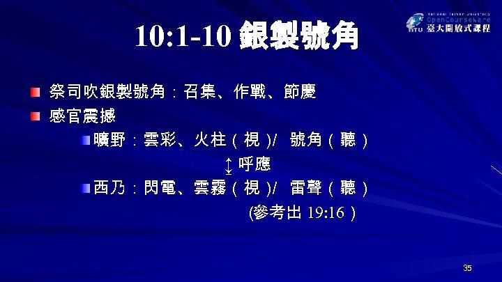 10: 1 -10 銀製號角 祭司吹銀製號角:召集、作戰、節慶 感官震撼 曠野:雲彩、火柱(視) 號角(聽) / ↨ 呼應 西乃:閃電、雲霧(視) 雷聲(聽) /