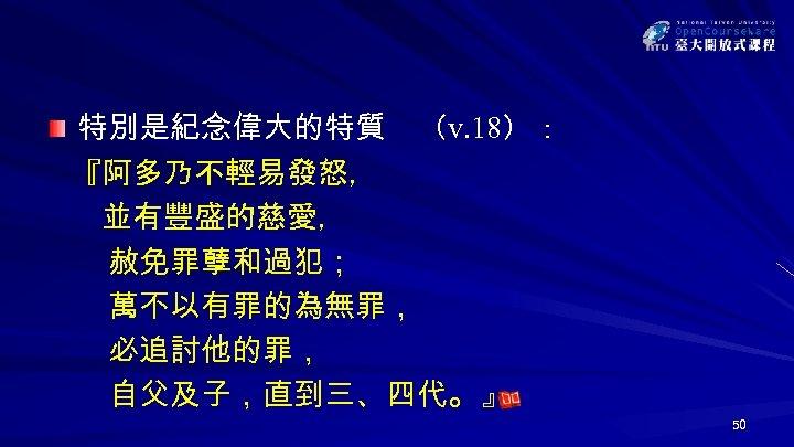 特別是紀念偉大的特質 (v. 18): 『阿多乃不輕易發怒, 並有豐盛的慈愛, 赦免罪孽和過犯; 萬不以有罪的為無罪, 必追討他的罪, 自父及子,直到三、四代。 』 50