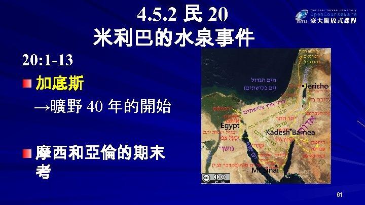 4. 5. 2 民 20 米利巴的水泉事件 20: 1 -13 加底斯 →曠野 40 年的開始 摩西和亞倫的期末