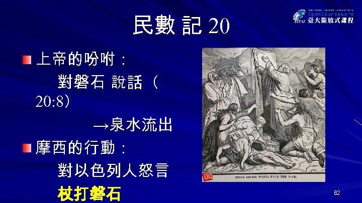 民數 記 20 上帝的吩咐: 對磐石 說話( 20: 8) →泉水流出 摩西的行動: 對以色列人怒言 杖打磐石 62