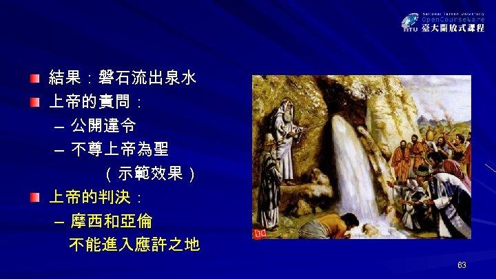 結果:磐石流出泉水 上帝的責問: – 公開違令 – 不尊上帝為聖 (示範效果) 上帝的判決: – 摩西和亞倫 不能進入應許之地 63