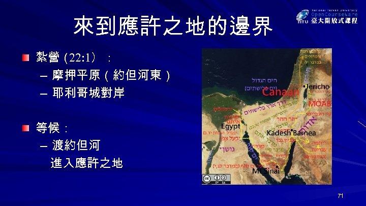 來到應許之地的邊界 紮營( 22: 1): – 摩押平原(約但河東) – 耶利哥城對岸 等候: – 渡約但河 進入應許之地 71