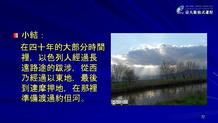 小結: 在四十年的大部分時間 裡,以色列人經過長 遠路途的跋涉,從西 乃經過以東地,最後 到達摩押地,在那裡 準備渡過約但河。 72