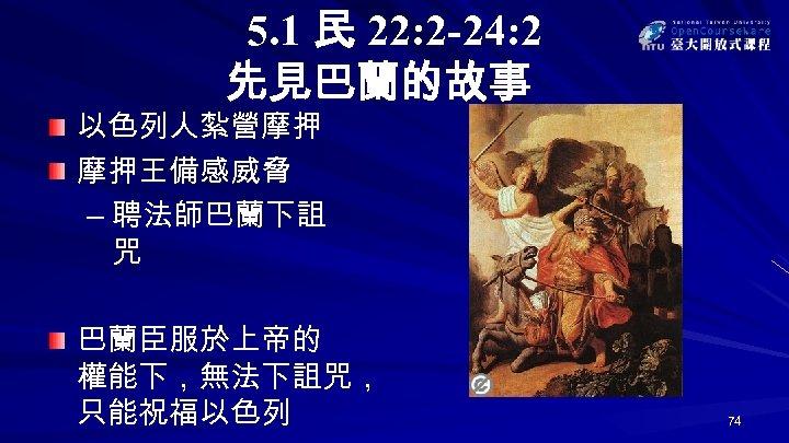 5. 1 民 22: 2 -24: 2 先見巴蘭的故事 以色列人紮營摩押 摩押王備感威脅 – 聘法師巴蘭下詛 咒 巴蘭臣服於上帝的