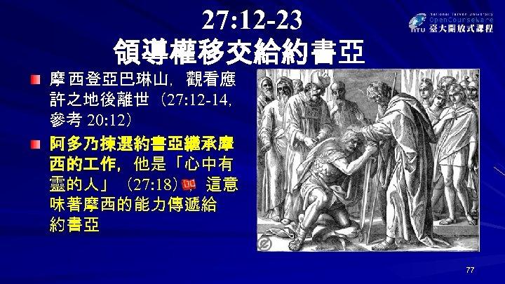 27: 12 -23 領導權移交給約書亞 摩 西登亞巴琳山,觀看應 許之地後離世(27: 12 -14, 參考 20: 12) 阿多乃揀選約書亞繼承摩 西的