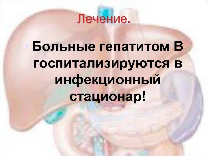 Лечение. • Больные гепатитом В госпитализируются в инфекционный стационар!
