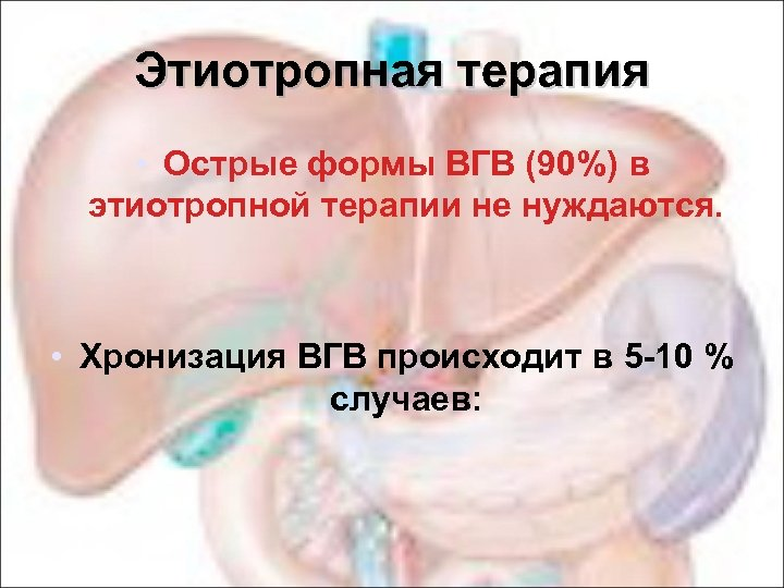 Этиотропная терапия • Острые формы ВГВ (90%) в этиотропной терапии не нуждаются. • Хронизация