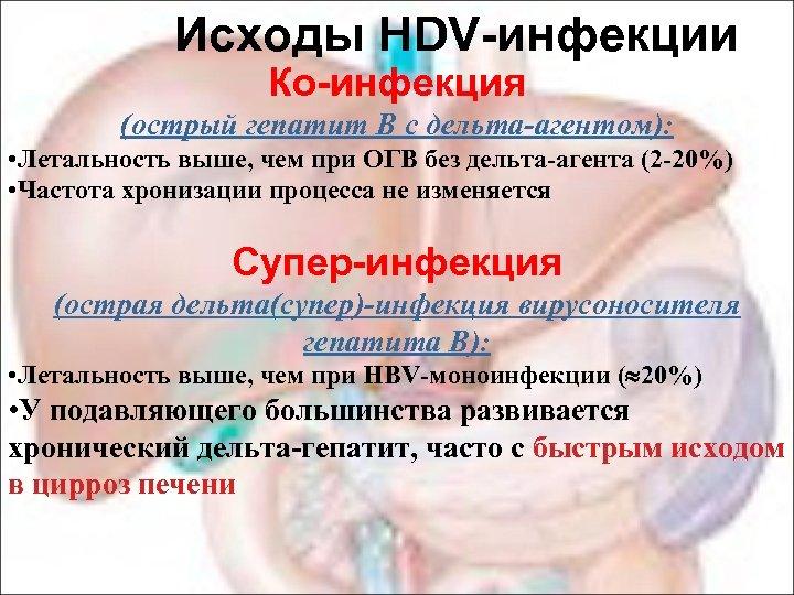 Исходы HDV-инфекции Ко-инфекция (острый гепатит В с дельта-агентом): • Летальность выше, чем при ОГВ