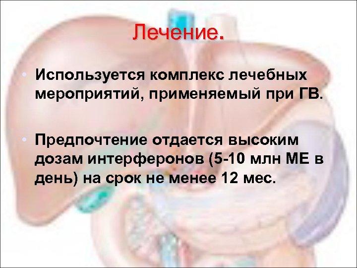 Лечение. • Используется комплекс лечебных мероприятий, применяемый при ГВ. • Предпочтение отдается высоким дозам