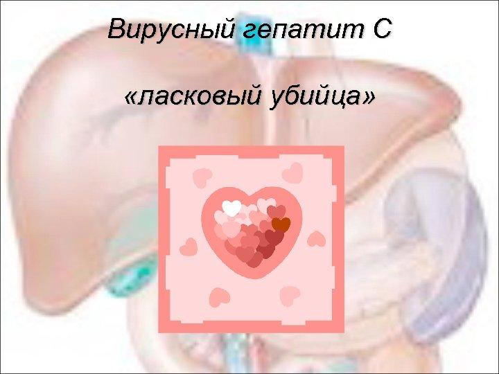 Вирусный гепатит С «ласковый убийца»