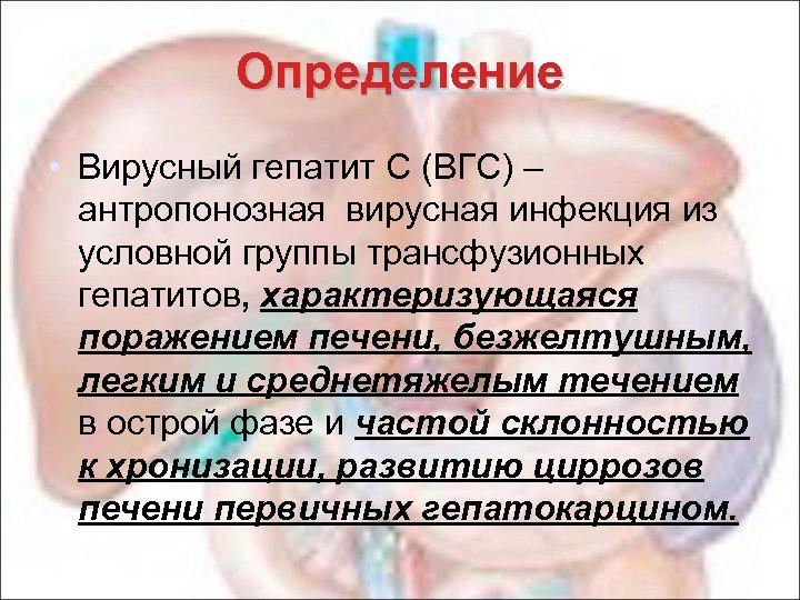 Определение • Вирусный гепатит С (ВГС) – антропонозная вирусная инфекция из условной группы трансфузионных