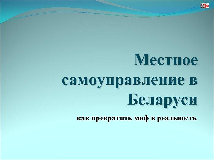 Местное самоуправление в Беларуси как превратить миф в реальность