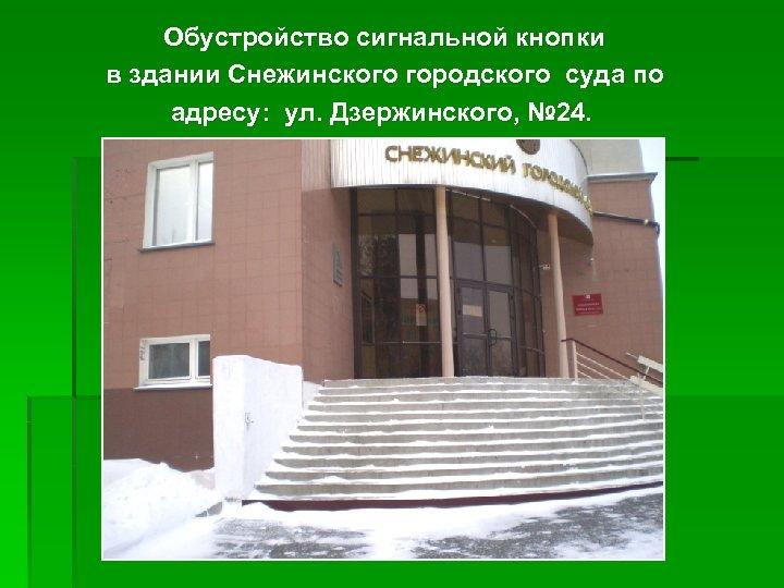 Обустройство сигнальной кнопки в здании Снежинского городского суда по адресу: ул. Дзержинского, № 24.