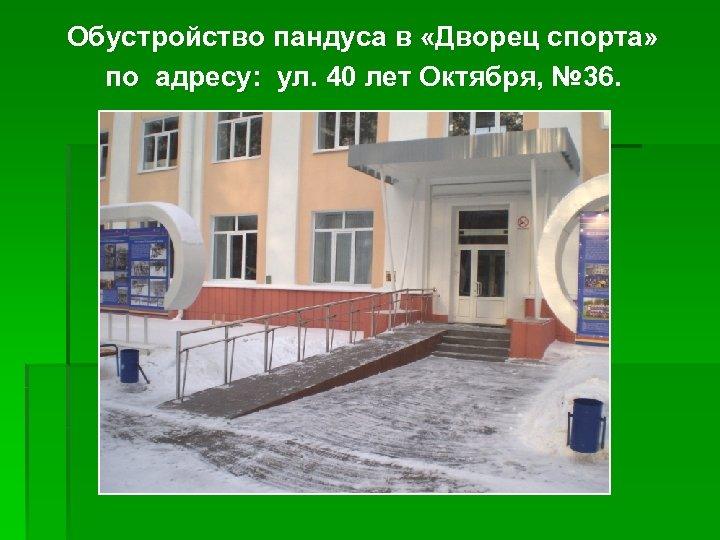 Обустройство пандуса в «Дворец спорта» по адресу: ул. 40 лет Октября, № 36.